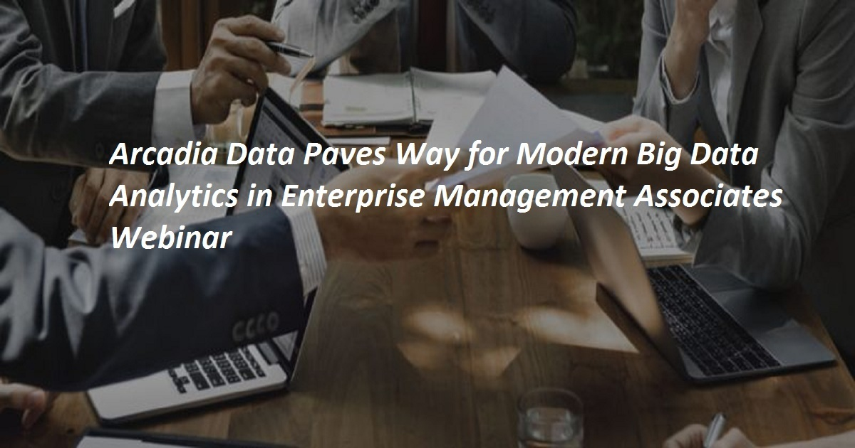 Arcadia Data Paves Way for Modern Big Data Analytics in Enterprise Management Associates Webinar
