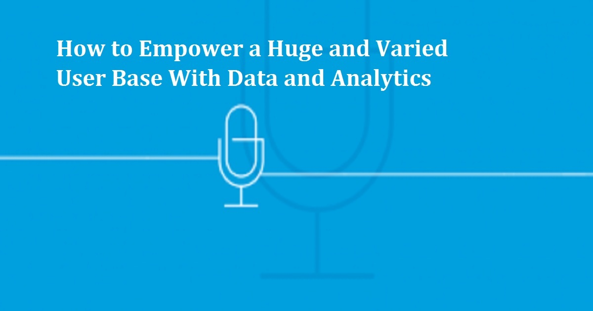 How to Empower a Huge and Varied User Base With Data and Analytics