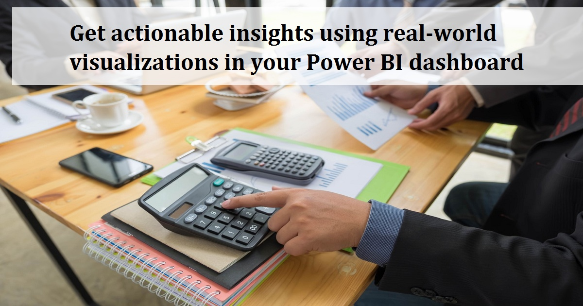 Get actionable insights using real-world visualizations in your Power BI dashboard