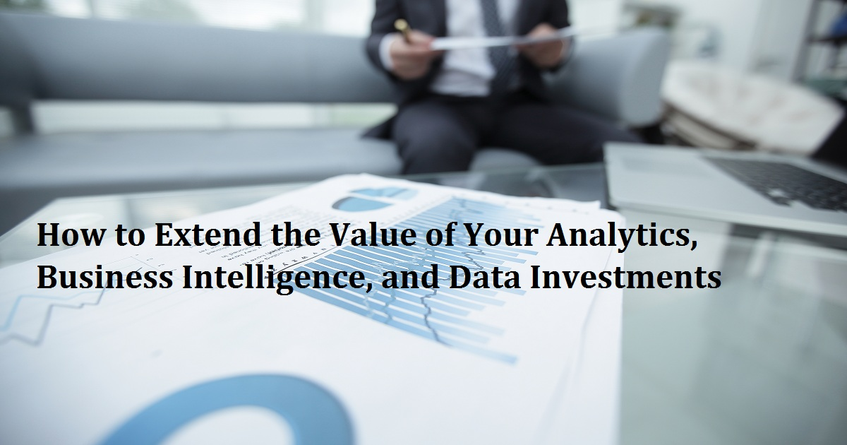 How to Extend the Value of Your Analytics, Business Intelligence, and Data Investments