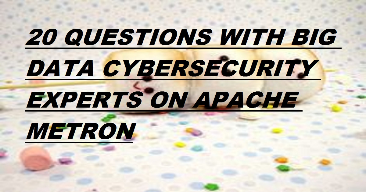 20 QUESTIONS WITH BIG DATA CYBERSECURITY EXPERTS ON APACHE METRON