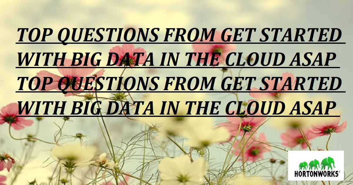 TOP QUESTIONS FROM GET STARTED WITH BIG DATA IN THE CLOUD ASAP TOP QUESTIONS FROM GET STARTED WITH BIG DATA IN THE CLOUD ASAP