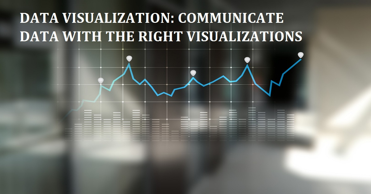 DATA VISUALIZATION: COMMUNICATE DATA WITH THE RIGHT VISUALIZATIONS