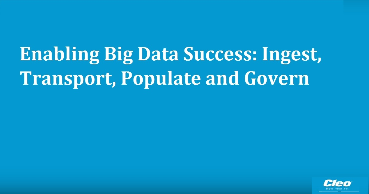Enabling Big Data Success: Ingest, Transport, Populate and Govern