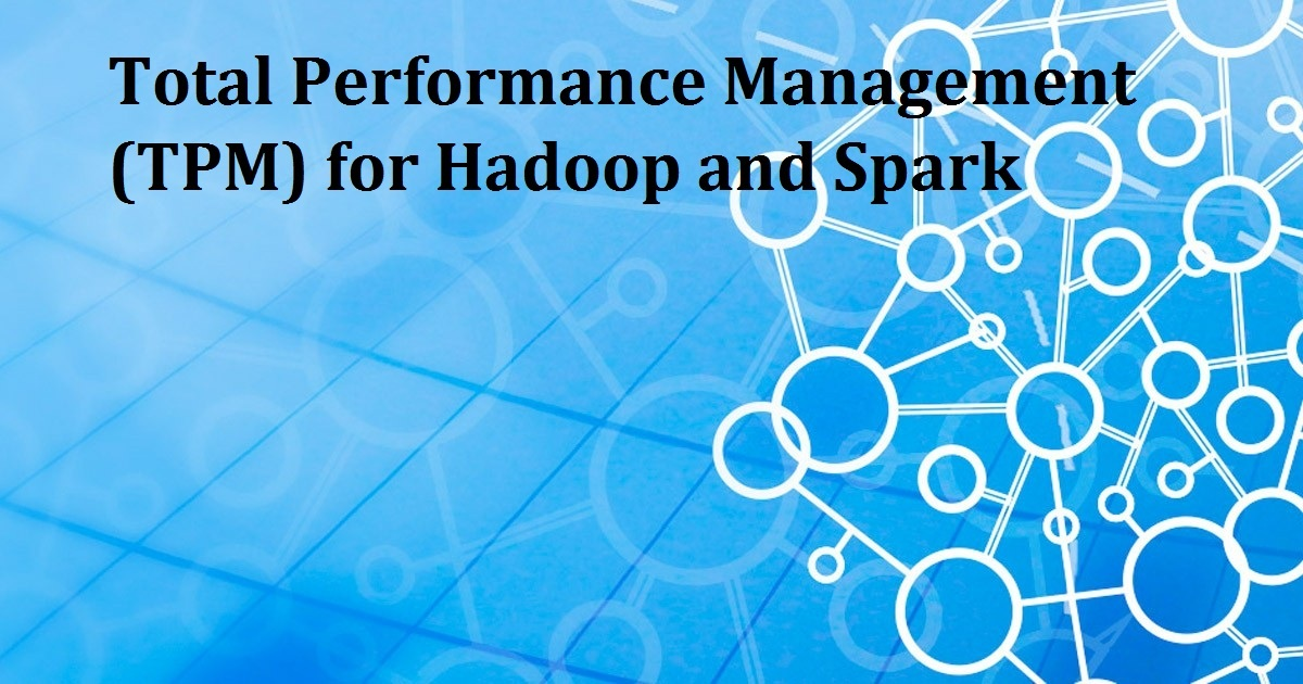 Total Performance Management (TPM) for Hadoop and Spark