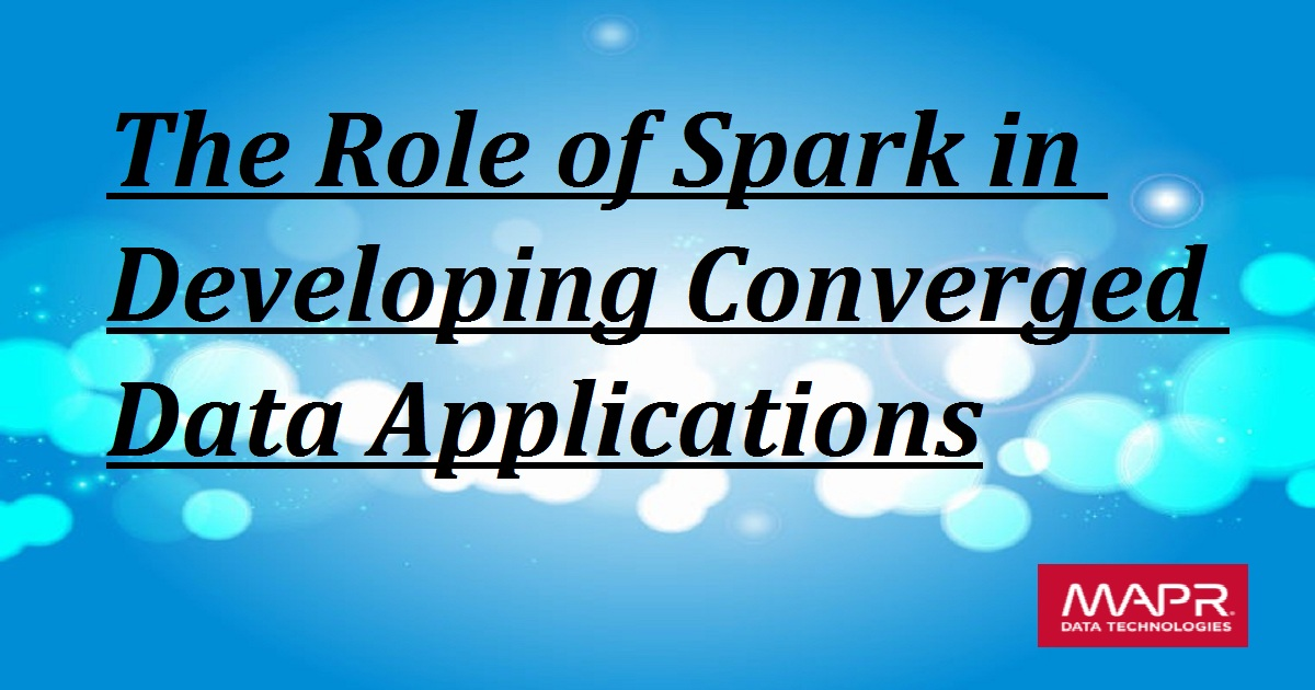 The Role of Spark in Developing Converged Data Applications