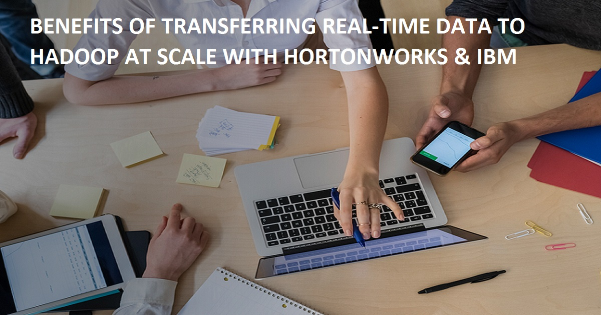 BENEFITS OF TRANSFERRING REAL-TIME DATA TO HADOOP AT SCALE WITH HORTONWORKS & IBM