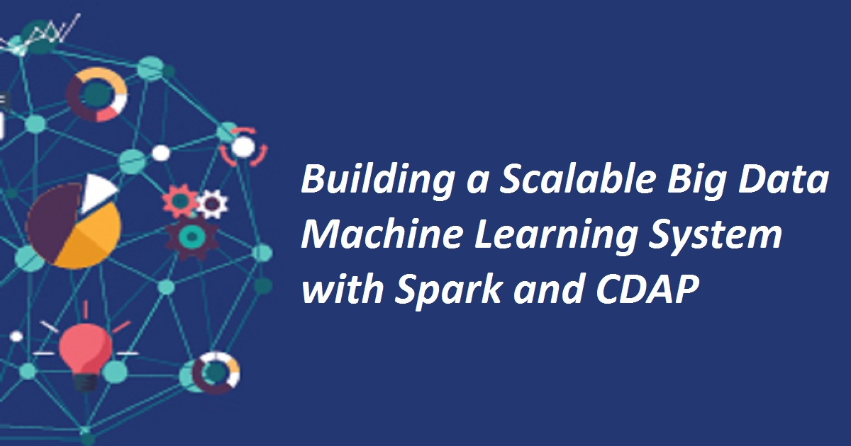 Building a Scalable Big Data Machine Learning System with Spark and CDAP