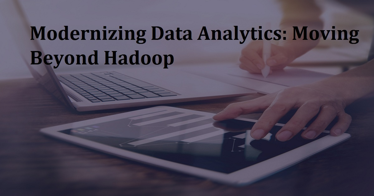 Modernizing Data Analytics: Moving Beyond Hadoop