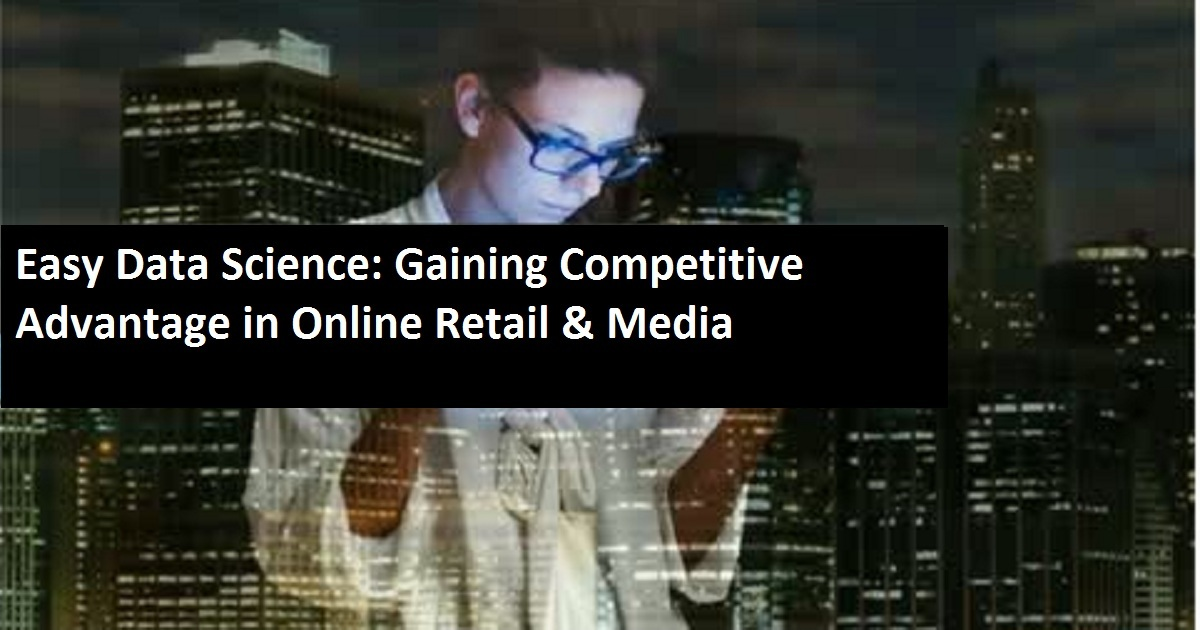 Easy Data Science: Gaining Competitive Advantage in Online Retail & Media