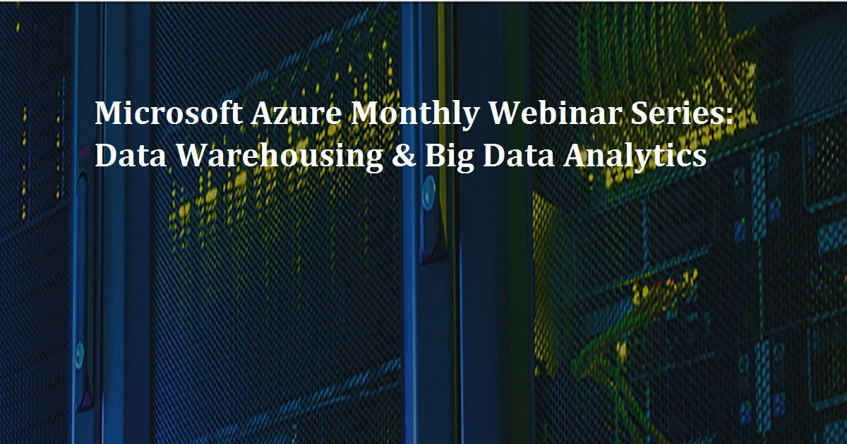 Microsoft Azure Monthly Webinar Series: Data Warehousing & Big Data Analytics