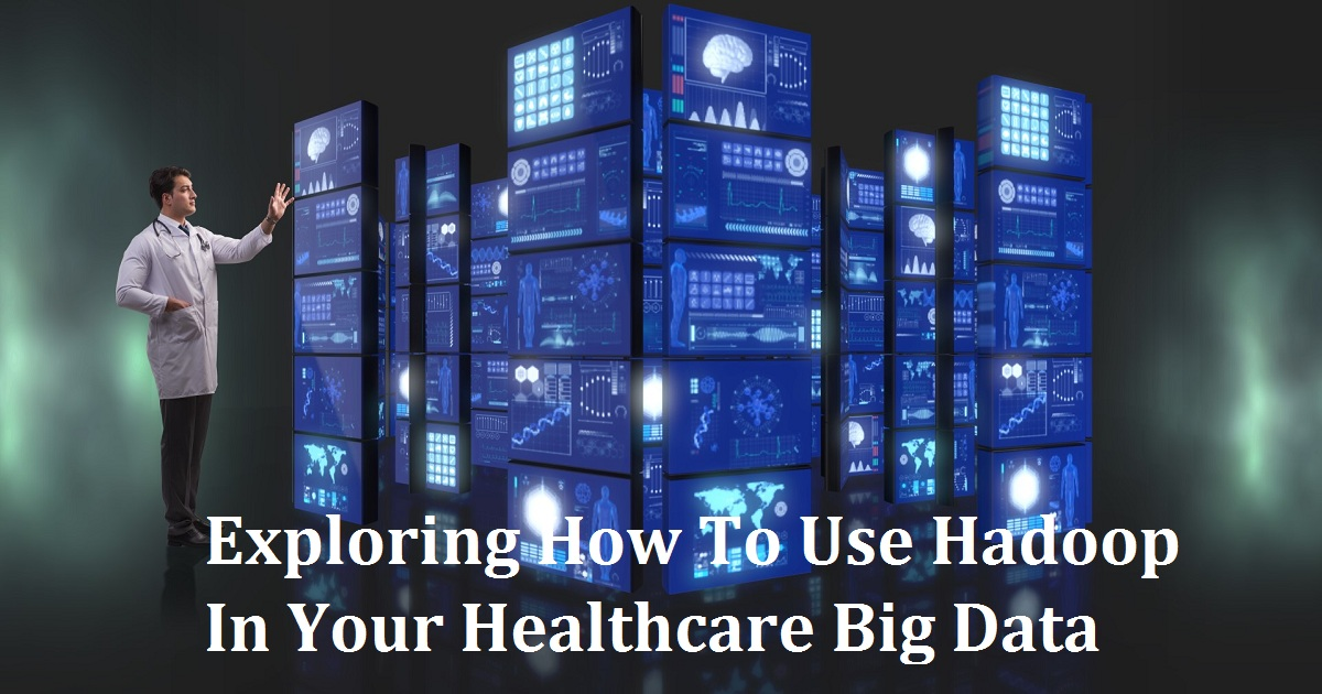 Exploring How To Use Hadoop In Your Healthcare Big Data Strategy