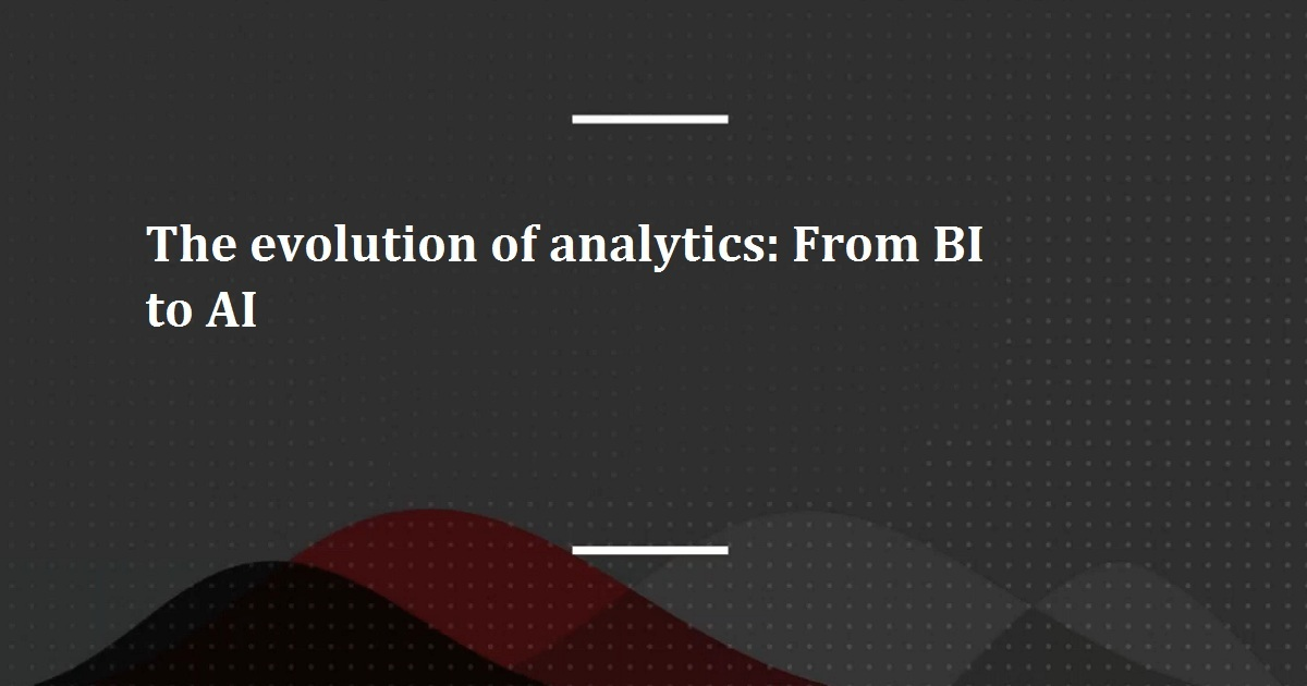 The evolution of analytics: From BI to AI
