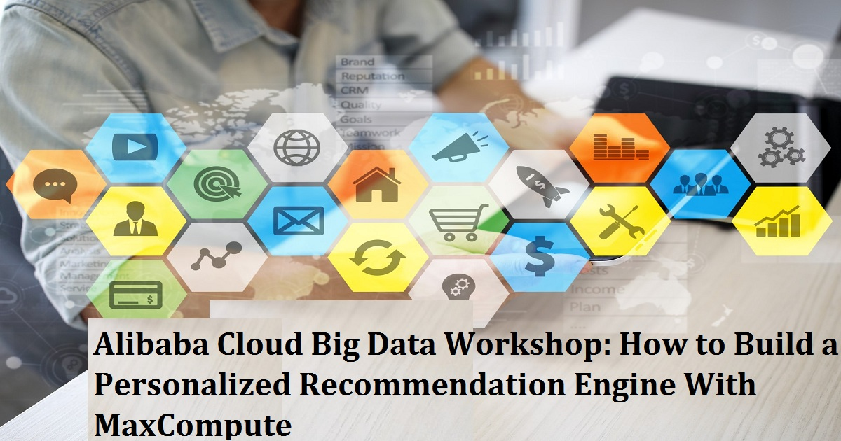 Alibaba Cloud Big Data Workshop: How to Build a Personalized Recommendation Engine With MaxCompute