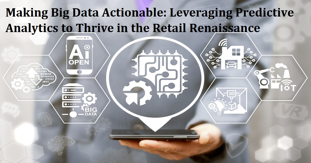 Making Big Data Actionable: Leveraging Predictive Analytics to Thrive in the Retail Renaissance