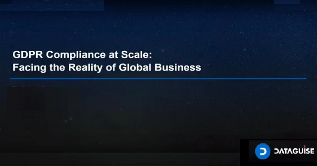 GDPR Compliance at Scale: Facing the Reality of Global Business