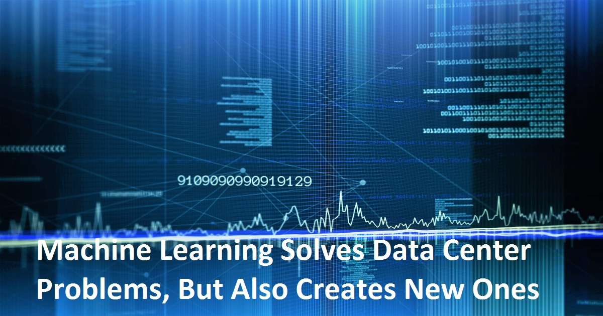 Machine Learning Solves Data Center Problems, But Also Creates New Ones