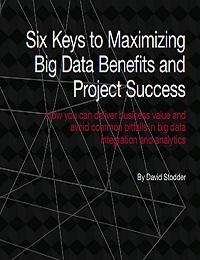 SIX KEYS TO MAXIMIZING BIG DATA BENEFITS AND PROJECT SUCCESS.